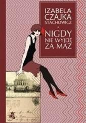 Okładka książki Nigdy nie wyjdę za mąż Izabela Stachowicz