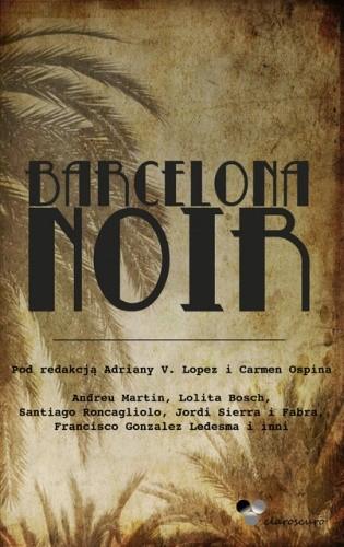 Okładka książki Barcelona Noir Lolita Bosh,Francisco González Ledesma,Audreu Martin,Santiago Roncagliolo,Jordi Sierra i Fabra,praca zbiorowa