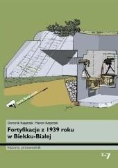 Okładka książki Fortyfikacje z 1939 roku w Bielsku-Białej. Historia, przewodnik Marcin Kasprzak,Dominik Kasprzak