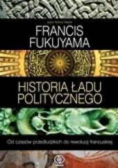 Okładka książki Historia ładu politycznego. Od czasów przedludzkich do rewolucji francuskiej Francis Fukuyama