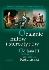 Okładka książki Obalanie mitów i stereotypów. Od Jana III Sobieskiego do Tadeusza Kościuszki Dariusz Ostapowicz,Sławomir Suchodolski