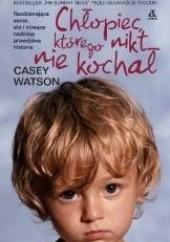 Okładka książki Chłopiec, którego nikt nie kochał Casey Watson