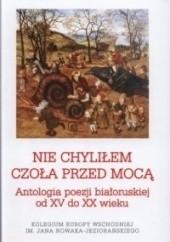 Okładka książki Nie chyliłem czoła przed mocą. Antologia poezji białoruskiej od XV do XX wieku