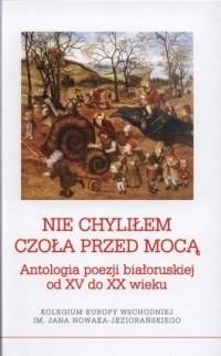 Okładka książki Nie chyliłem czoła przed mocą. Antologia poezji białoruskiej od XV do XX wieku praca zbiorowa