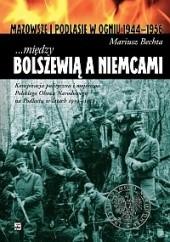 Okładka książki ...między Bolszewią a Niemcami. Konspiracja polityczna i wojskowa Polskiego Obozu Narodowego na Podlasiu w latach 1939 - 1952 Mariusz Bechta