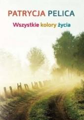 Okładka książki Wszystkie kolory życia Patrycja Pelica