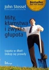 Okładka książki Mity, kłamstwa i zwykła głupota: łopata w dłoń!, dokop się prawdy John Stossel