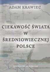 Okładka książki Ciekawość świata w średniowiecznej Polsce. Studium z dziejów geografii kreacyjnej Adam Krawiec