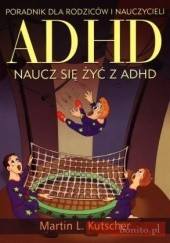 Okładka książki ADHD. Naucz się żyć z ADHD. Poradnik dla rodziców i nauczycieli Martin L. Kutscher