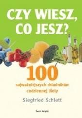 Okładka książki Czy wiesz co jesz? 100 najważniejszych składników codziennej diety Siegfried Schlett