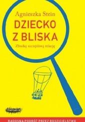 Okładka książki Dziecko z bliska. Zbuduj szczęśliwą relację Agnieszka Stein