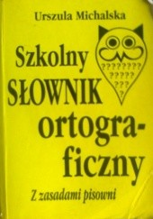 Okładka książki Szkolny słownik ortograficzny z zasadami pisowni Urszula Michalska