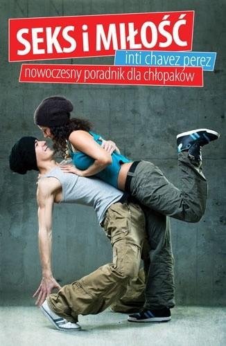 Okładka książki Seks i miłość. Nowoczesny poradnik dla chłopaków Inti Chavez Perez