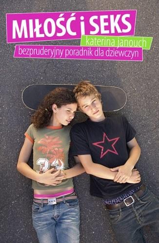 Okładka książki Miłość i seks. Bezpruderyjny poradnik dla dziewczyn Katerina Janouch