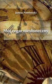 Okładka książki Mój zegar niesłoneczny Janusz Pawłowski