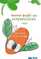 Okładka książki Nowe bajki dla superdziecka, czyli mucha nie siada Michał Mordarski