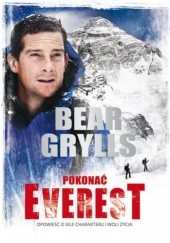 Okładka książki Pokonać Everest. Opowieść o sile charakteru i woli życia Bear Grylls