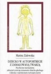 Okładka książki Dziecko w autoportrecie z zamalowaną twarzą. Psychiczne mechanizmy zaburzeń rozwoju tożsamości dziecka głuchego i dziecka z opóźnionym rozwojem mowy Marina Zalewska