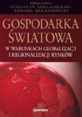 Okładka książki Gospodarka światowa w warunkach globalizacji i regionalizacji rynków Stanisław Miklaszewski,Edward Molendowski