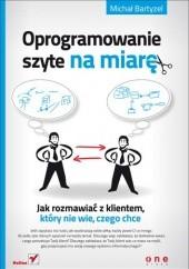 Okładka książki Oprogramowanie szyte na miarę. Jak rozmawiać z klientem, który nie wie, czego chce Michał Bartyzel