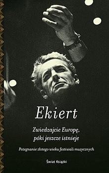 Okładka książki Zwiedzajcie Europę, póki jeszcze istnieje. Pożegnanie złotego wieku festiwali muzycznych Janusz Ekiert