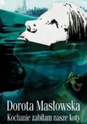 Okładka książki Kochanie, zabiłam nasze koty Dorota Masłowska