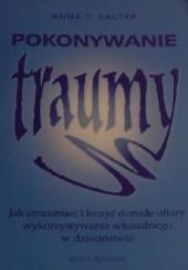 Okładka książki Pokonywanie traumy. Jak zrozumieć i leczyć dorosłe ofiary wykorzystywania seksualnego w dzieciństwie Anna Salter