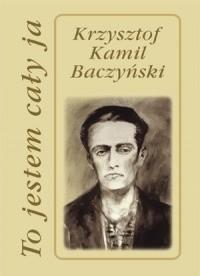 Okładka książki To jestem cały ja Krzysztof Kamil Baczyński