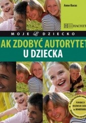 Okładka książki Jak zdobyć autorytet u dziecka Anne Bacus