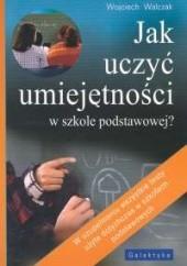 Okładka książki Jak uczyć umiejętności w szkole podstawowej Wojciech Walczak