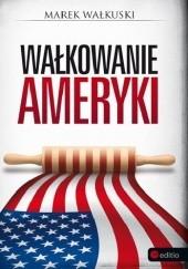 Okładka książki Wałkowanie Ameryki Marek Wałkuski