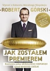 Okładka książki Jak zostałem premierem. Rozmowy pełne Moralnego Niepokoju Mariusz Cieślik,Robert Górski