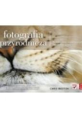Okładka książki Fotografia przyrodnicza. Techniki pracy najsłynniejszych fotografów natury Chris Weston