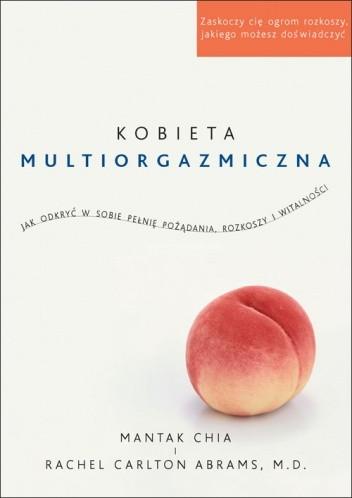 Okładka książki Kobieta multiorgazmiczna. Jak odkryć w sobie pełnię pożądania, rozkoszy i witalności Rachel Carlton Abrams,Mantak Chia