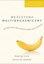 Okładka książki Mężczyzna multiorgazmiczny. Jak mężczyzna może ulepszyć swoje życie seksualne Mantak Chia,Douglas Carlton Abrams