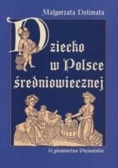 Okładka książki Dziecko w Polsce średniowiecznej Małgorzata Delimata-Proch