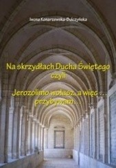 Okładka książki Na skrzydłach Ducha Świętego czyli Jerozolimo wołasz, a więc... przybywam... Iwona Konarzewska-Bulczyńska