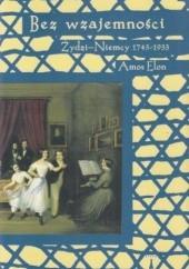 Okładka książki Bez wzajemności Żydzi - Niemcy 1743-1933 Amos Elon