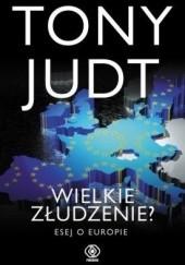 Okładka książki Wielkie złudzenie? Esej o Europie Tony Judt