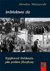 Okładka książki Architektura zła. Wyjątkowość Holokaustu jako problem filozoficzny Mirosław Miniszewski