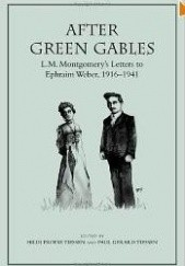 Okładka książki After Green Gables: L.M. Montgomerys Letters to Ephraim Weber, 1916-1941 Lucy Maud Montgomery,Ephraim Weber