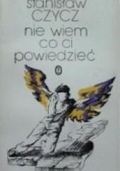 Okładka książki Nie wiem co ci powiedzieć Stanisław Czycz