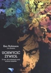 Okładka książki Uchwycić żywioł. O tym, jak znalezienie pasji zmienia wszystko Ken Robinson