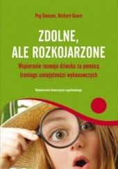 Okładka książki Zdolne, ale rozkojarzone. Wspieranie rozwoju dziecka za pomocą treningu umiejętności wykonawczych Peg Dawson,Richard Guare