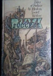 Okładka książki Peak of Success: Tales of Fantasy by Modern Soviet Writers Michaił Bułhakow, Aleksy Nikołajewicz Tołstoj, Władimir Makanin, Wasilij Szukszyn, Andriej Płatonow, Czingiz Ajtmatow, Jurij Nagibin, Wsiewołod W. Iwanow, Jurij Kazakow, Andrzej Bitow