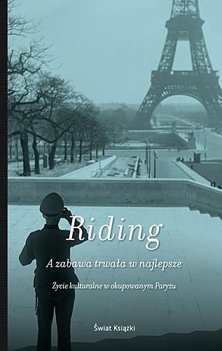 Okładka książki A zabawa trwała w najlepsze. Życie kulturalne w okupowanym Paryżu Alan Riding