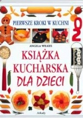 Okładka książki Książka kucharska dla dzieci. Pierwsze kroki w kuchni Angela Wilkes