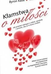 Okładka książki Kłamstwa o miłości. Jak przestać zabiegać o miłość, aprobatę i uznanie, aby je w końcu znaleźć Katie Byron,Michael Katz