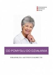 Okładka książki Od pomysłu do działania - poradnik dla kobiet aktywnych 50+ Małgorzata Łojkowska,Agnieszka Kwaśniewska,Ewelina Mokrzecka