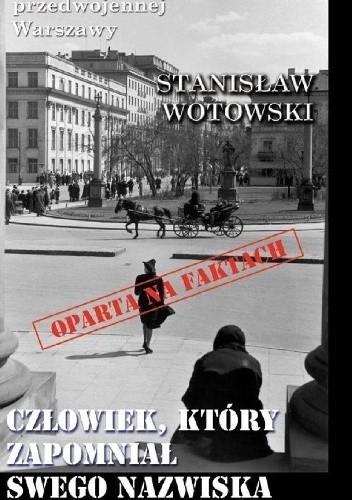 Okładka książki Człowiek, który zapomniał swego nazwiska Stanisław Antoni Wotowski